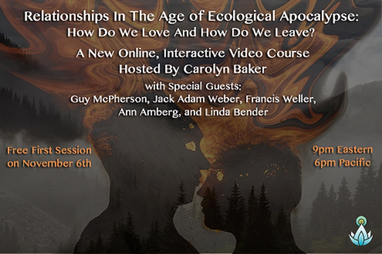 Announcing New Webinar:  Relationships In The Age Of Ecological Apocalypse: How We Love And How We Leave, With Carolyn And Guest Speakers