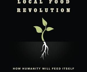 The Local Food Revolution: How Humanity Will Feed Itself In Uncertain Times, By Michael Brownlee; A Book Review By Carolyn Baker