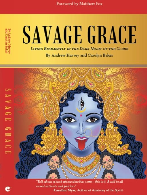 Introduction To Savage Grace: Living Resiliently In The Dark Night Of The Globe, By Andrew Harvey and Carolyn Baker