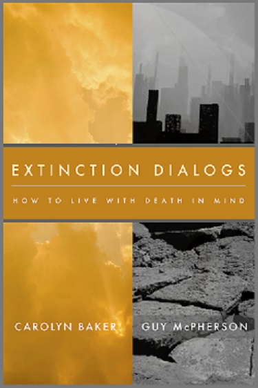 Extinction Dialogs, How To Live With Death In Mind, By Carolyn Baker And Guy McPherson, Pre-Order Now